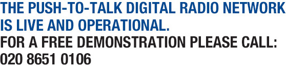 THE Push-To-Talk DIGITAL RADIO NETWORK IS LIVE AND OPERATIONAL.  FOR A FREE DEMONSTRATION PLEASE CALL:  020 8651 0106